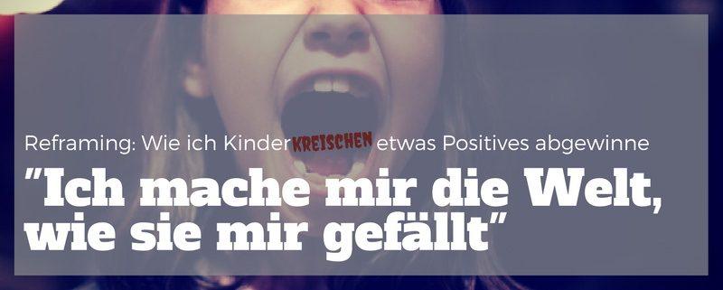 Bild eines schreienden Mädchens. Text: Reframing –wie ich Kinderkreischen etwas Positives abgewinne